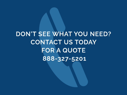 Don't See What You Need? Contact Us Today For A Quote 888-327-5201
